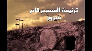 ترنيمة المسيح قام فيروز