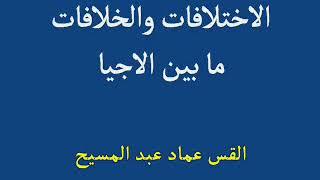 الاختلافات والخلافات ما بين الأجيال للقس عماد عبد المسيح
